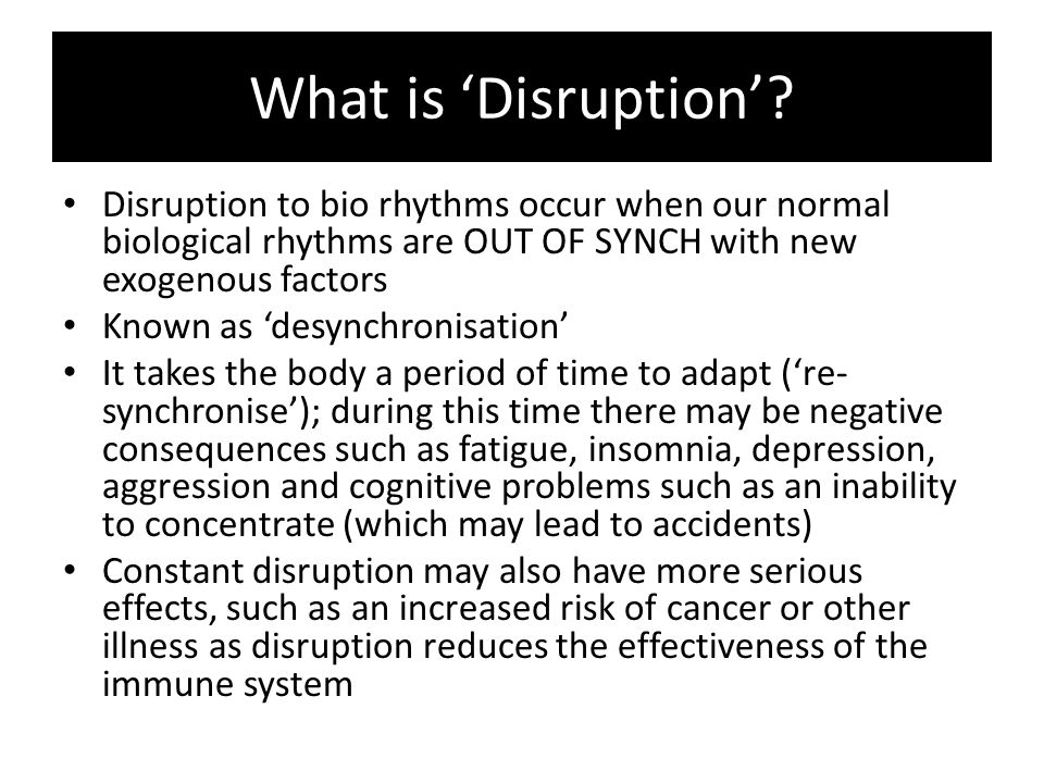 What is 'Disruption' Disruption to bio rhythms occur when our normal biological rhythms are OUT OF SYNCH with new exogenous factors.