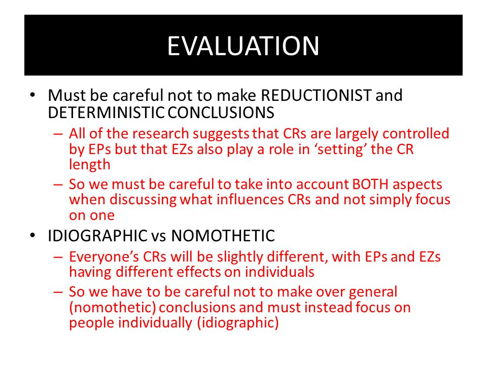 EVALUATION Must be careful not to make REDUCTIONIST and DETERMINISTIC CONCLUSIONS.