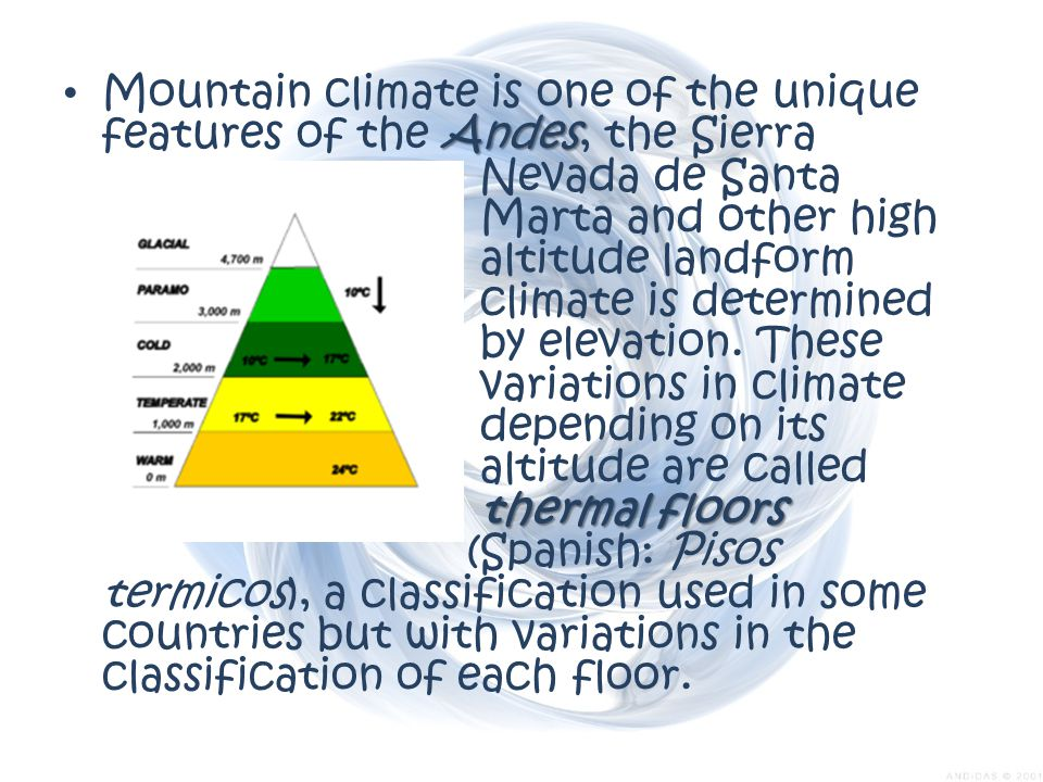 Mountain climate is one of the unique features of the Andes, the Sierra Nevada de Santa Marta and other high altitude landform where climate is determined by elevation.