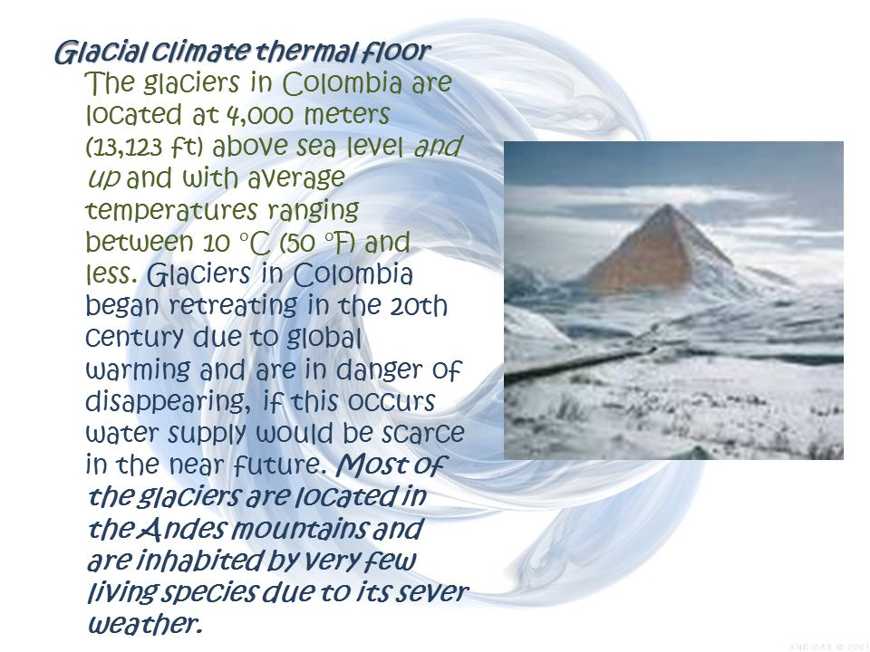 Glacial climate thermal floor The glaciers in Colombia are located at 4,000 meters (13,123 ft) above sea level and up and with average temperatures ranging between 10 °C (50 °F) and less.