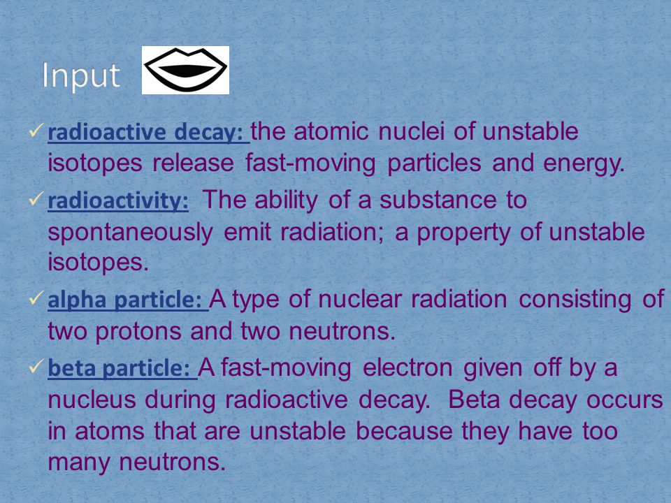 Input radioactive decay: the atomic nuclei of unstable isotopes release fast-moving particles and energy.