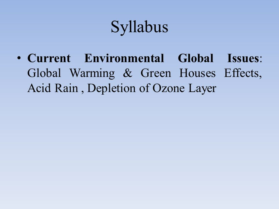 Syllabus Current Environmental Global Issues: Global Warming & Green Houses Effects, Acid Rain , Depletion of Ozone Layer.