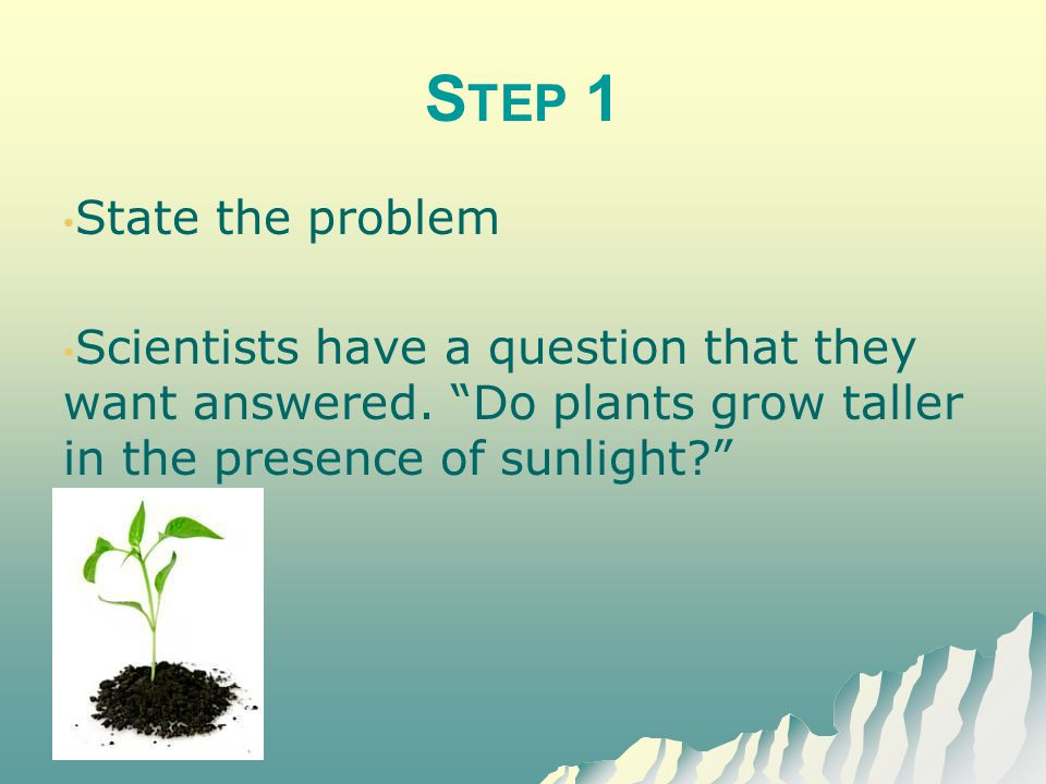 Step 1 State the problem. Scientists have a question that they want answered.