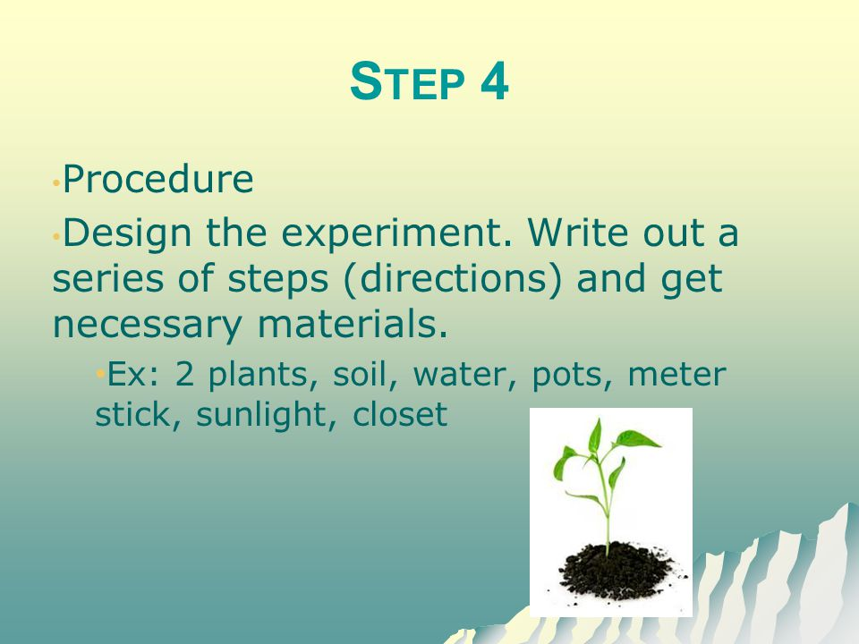 Step 4 Procedure. Design the experiment. Write out a series of steps (directions) and get necessary materials.