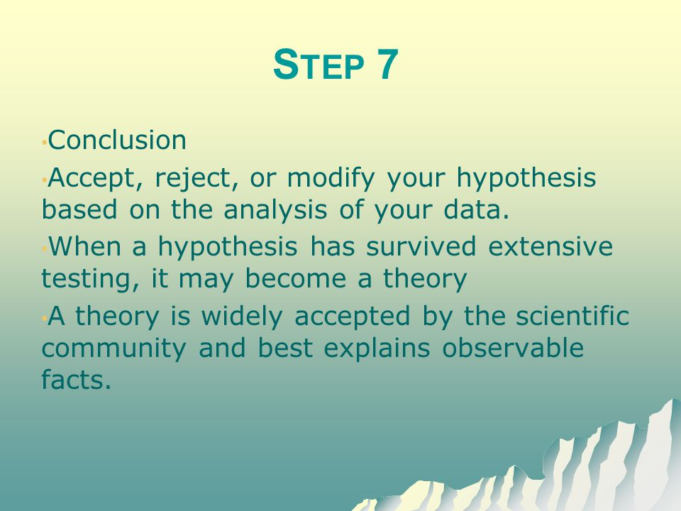 Step 7 Conclusion. Accept, reject, or modify your hypothesis based on the analysis of your data.