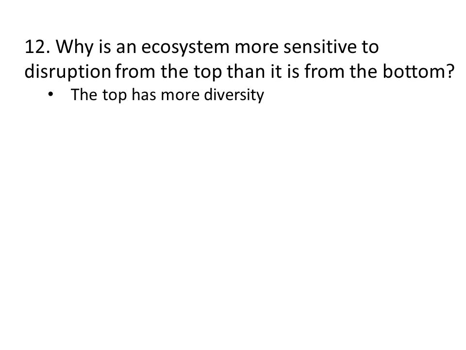 12. Why is an ecosystem more sensitive to disruption from the top than it is from the bottom