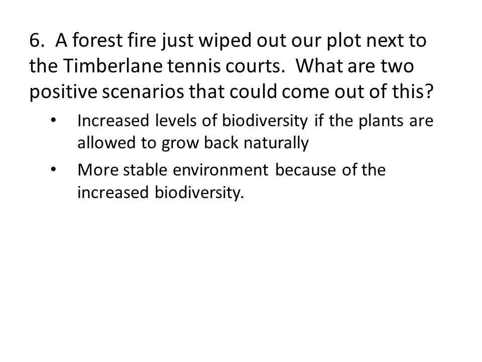6. A forest fire just wiped out our plot next to the Timberlane tennis courts. What are two positive scenarios that could come out of this