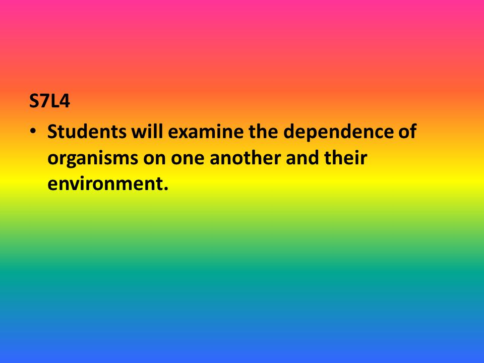 S7L4 Students will examine the dependence of organisms on one another and their environment.