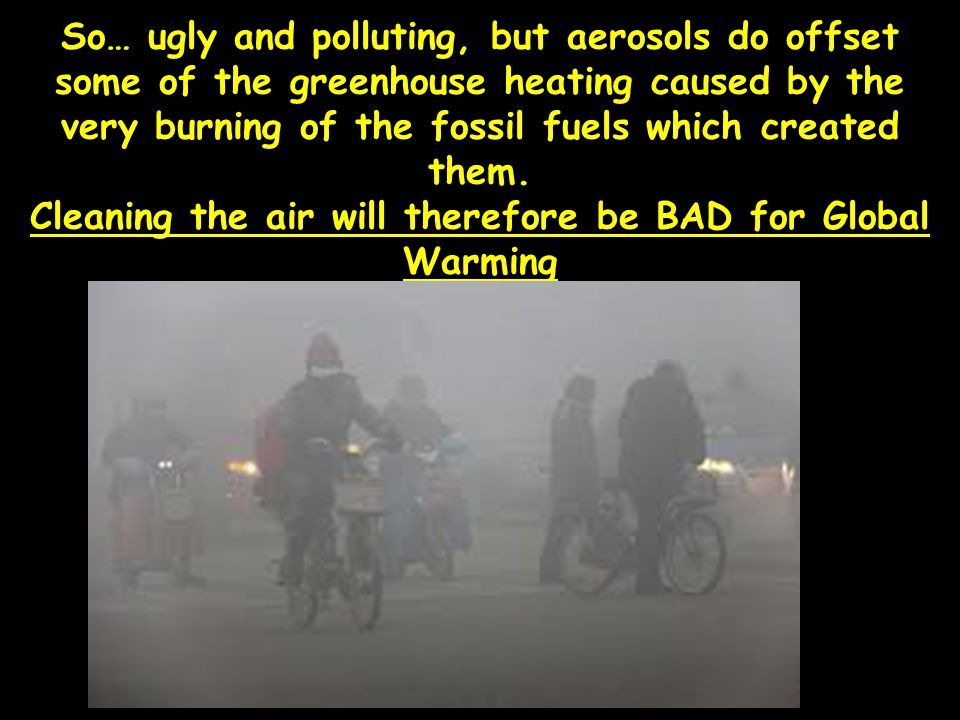 So… ugly and polluting, but aerosols do offset some of the greenhouse heating caused by the very burning of the fossil fuels which created them.