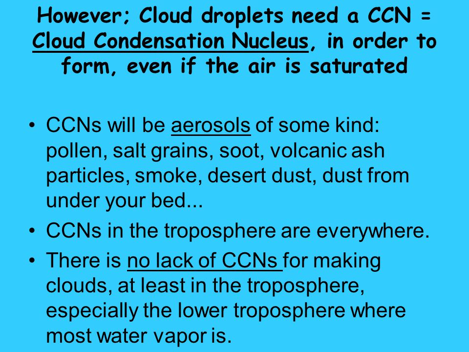 However; Cloud droplets need a CCN = Cloud Condensation Nucleus, in order to form, even if the air is saturated