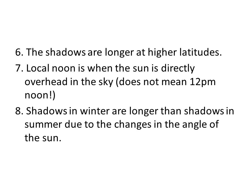 6. The shadows are longer at higher latitudes. 7