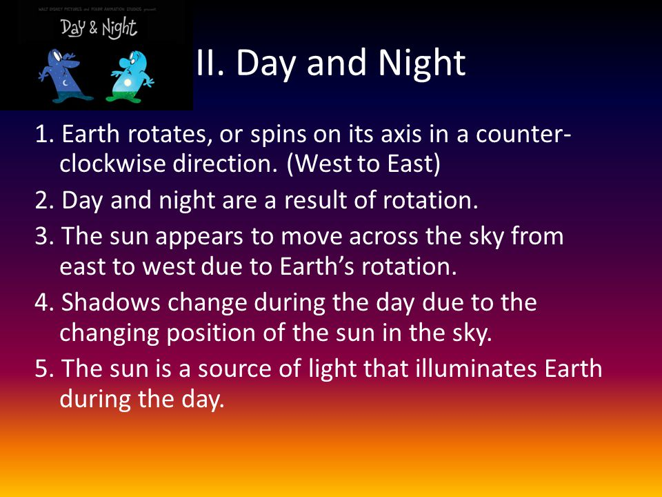 II. Day and Night 1. Earth rotates, or spins on its axis in a counter-clockwise direction. (West to East)