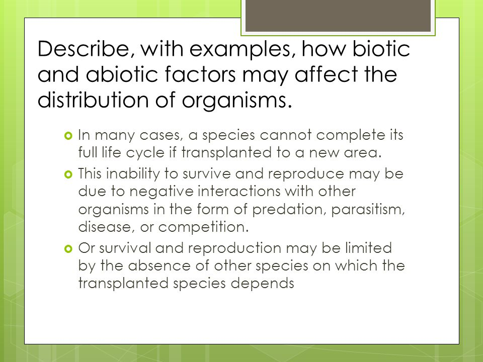 Describe, with examples, how biotic and abiotic factors may affect the distribution of organisms.