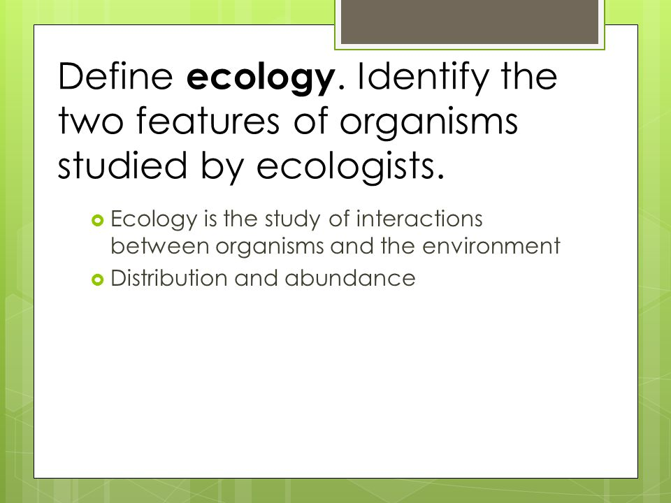 Define ecology. Identify the two features of organisms studied by ecologists.