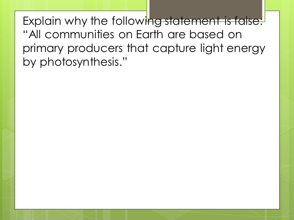 Explain why the following statement is false: All communities on Earth are based on primary producers that capture light energy by photosynthesis.