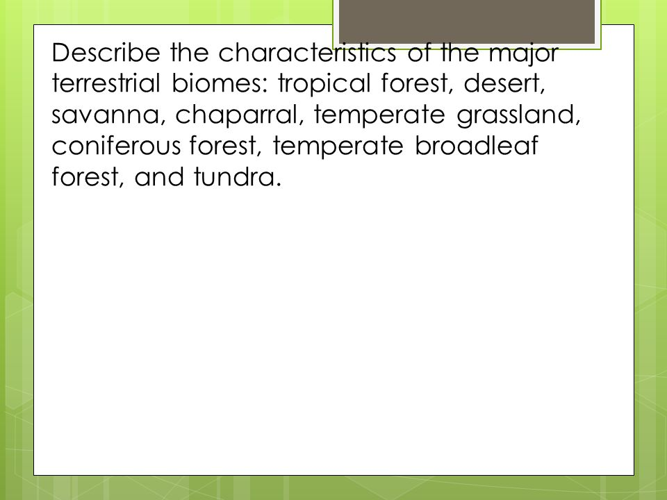 Describe the characteristics of the major terrestrial biomes: tropical forest, desert, savanna, chaparral, temperate grassland, coniferous forest, temperate broadleaf forest, and tundra.