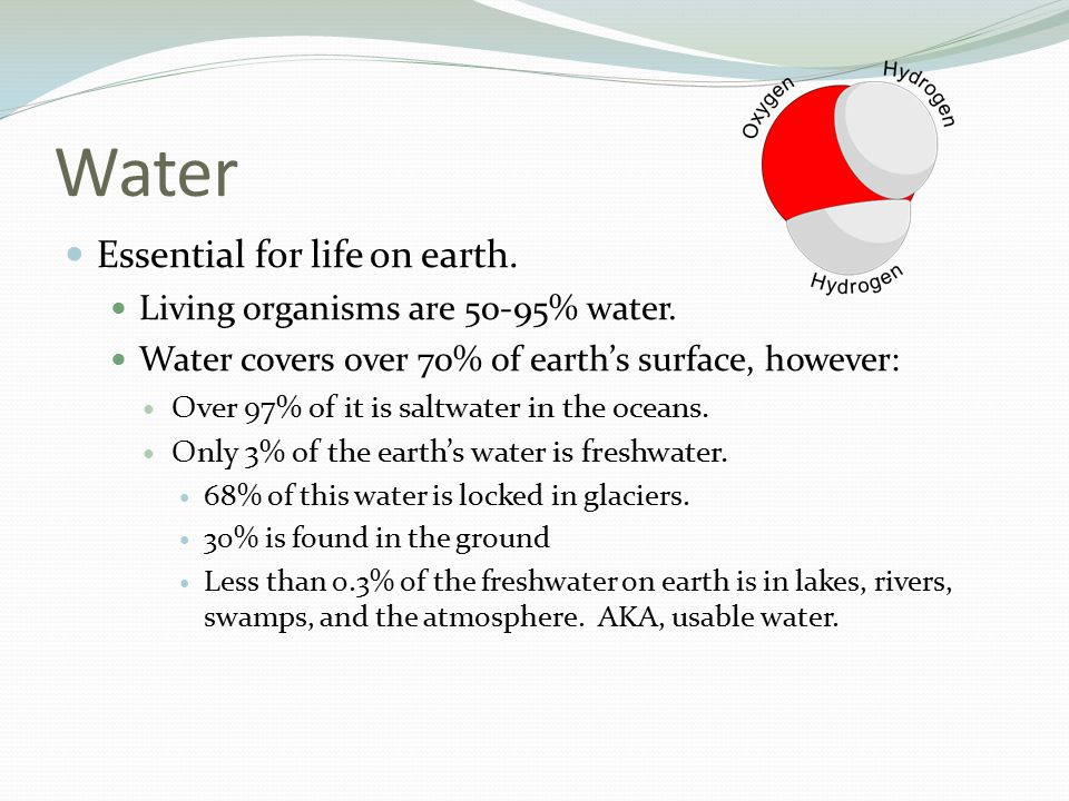 Water Essential for life on earth. Living organisms are 50-95% water.