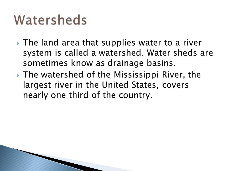 Watersheds The land area that supplies water to a river system is called a watershed. Water sheds are sometimes know as drainage basins.