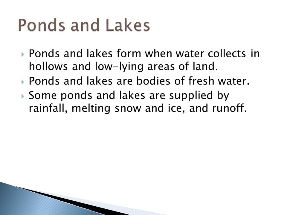 Ponds and Lakes Ponds and lakes form when water collects in hollows and low-lying areas of land. Ponds and lakes are bodies of fresh water.