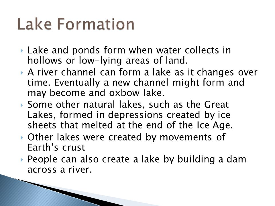 Lake Formation Lake and ponds form when water collects in hollows or low-lying areas of land.