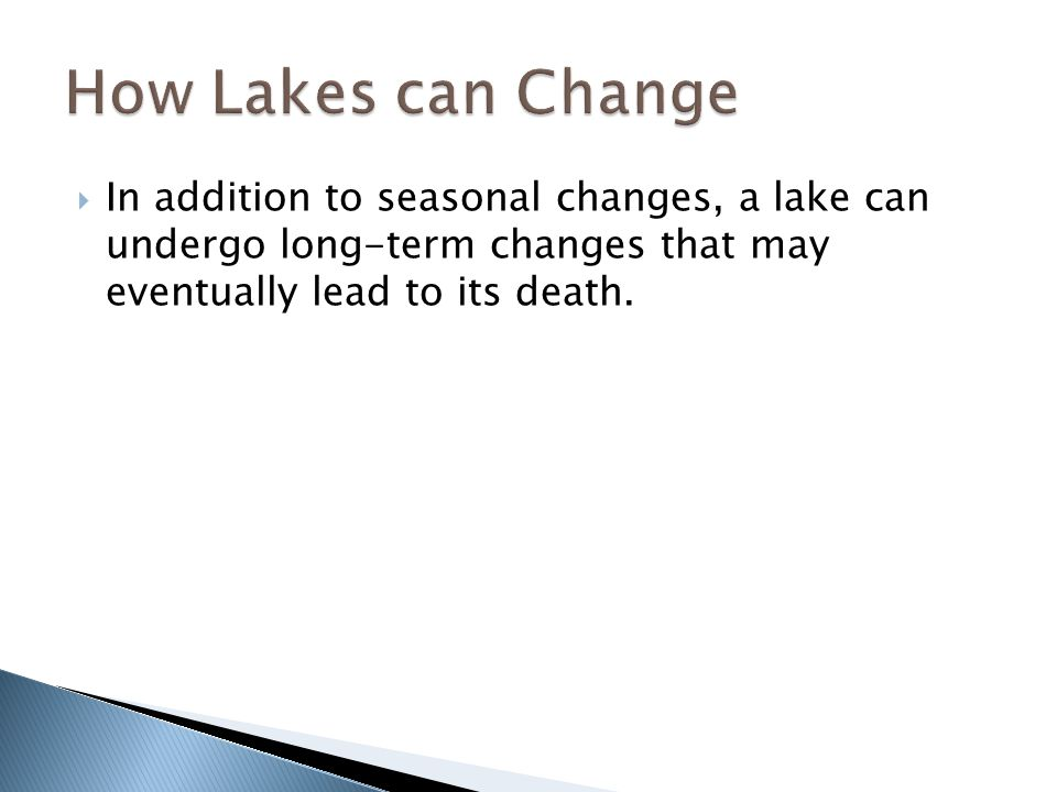How Lakes can Change In addition to seasonal changes, a lake can undergo long-term changes that may eventually lead to its death.