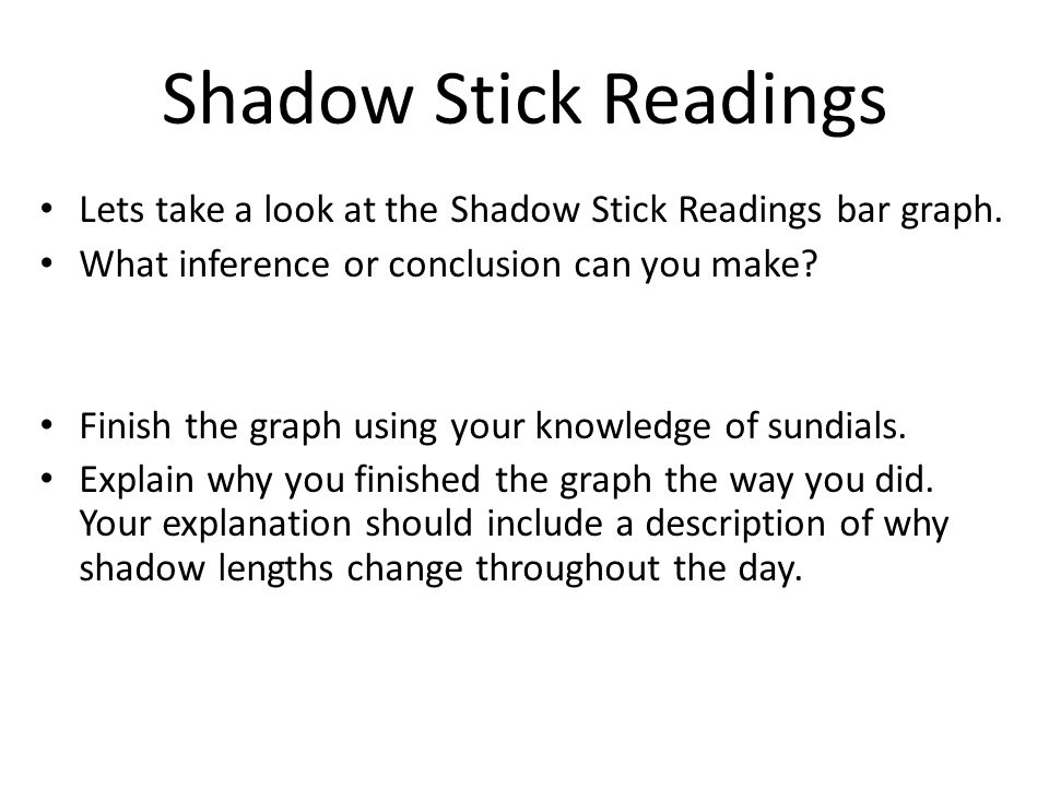 Shadow Stick Readings Lets take a look at the Shadow Stick Readings bar graph. What inference or conclusion can you make