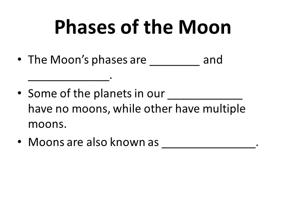 Phases of the Moon The Moon's phases are ________ and _____________.