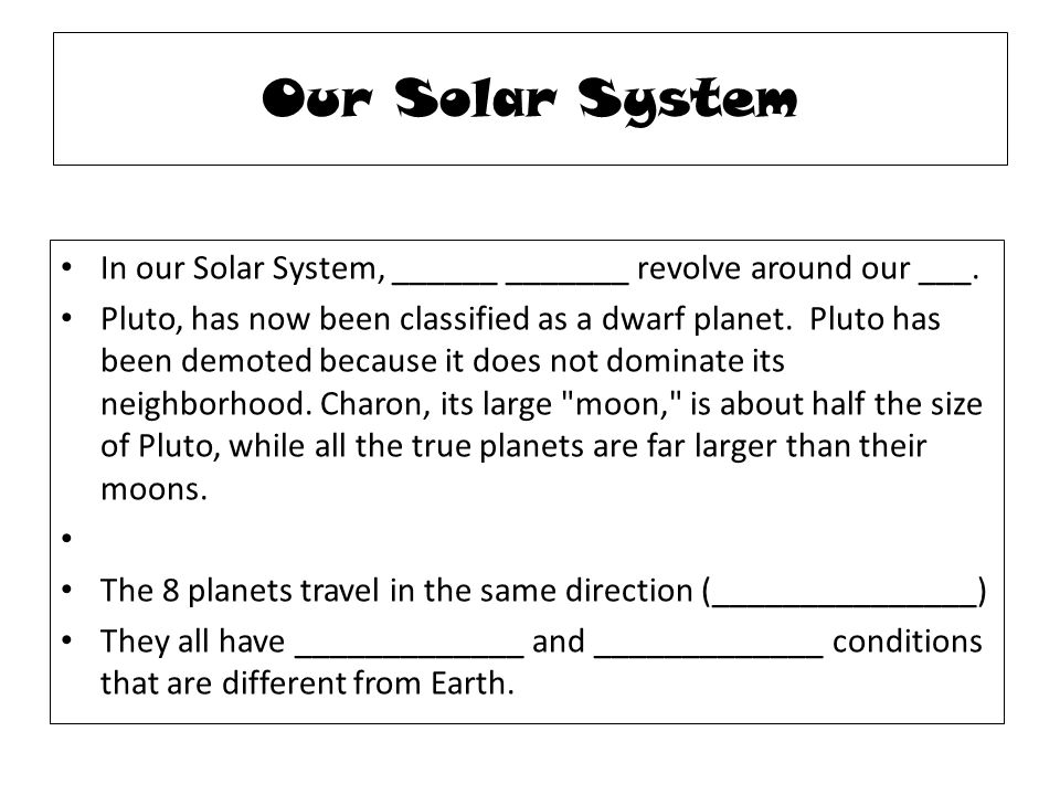 Our Solar System In our Solar System, ______ _______ revolve around our ___.
