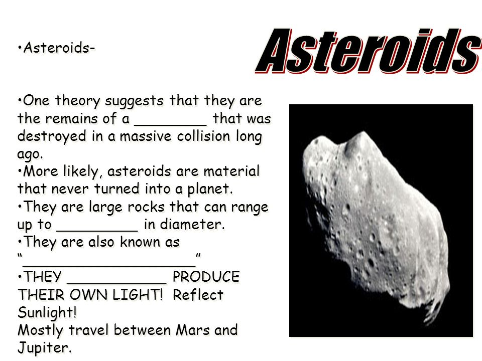 Asteroids Asteroids- One theory suggests that they are the remains of a ________ that was destroyed in a massive collision long ago.