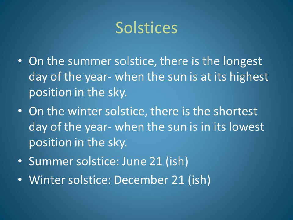 Solstices On the summer solstice, there is the longest day of the year- when the sun is at its highest position in the sky.