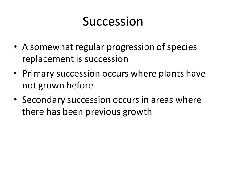 Succession A somewhat regular progression of species replacement is succession. Primary succession occurs where plants have not grown before.