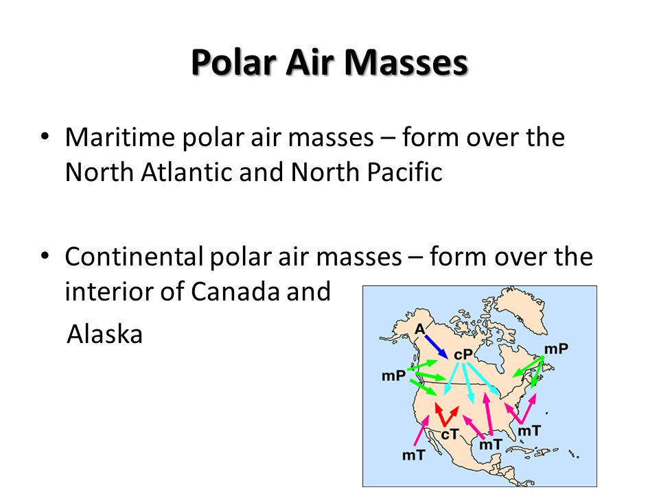 Polar Air Masses Maritime polar air masses – form over the North Atlantic and North Pacific.