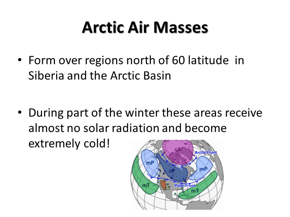 Arctic Air Masses Form over regions north of 60 latitude in Siberia and the Arctic Basin.