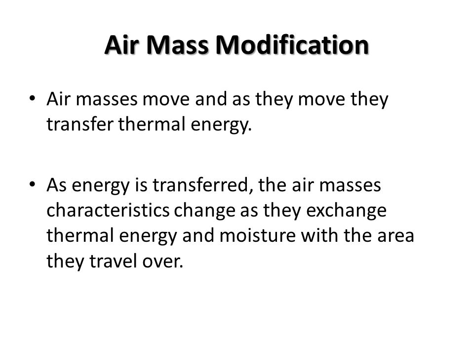 Air Mass Modification Air masses move and as they move they transfer thermal energy.