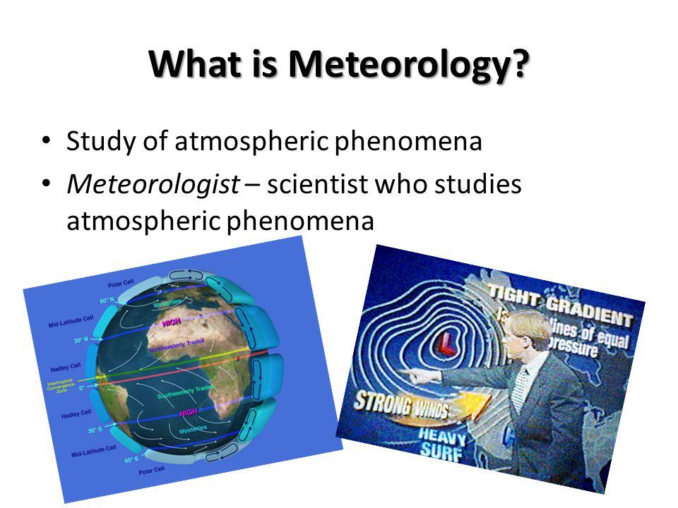 What is Meteorology Study of atmospheric phenomena