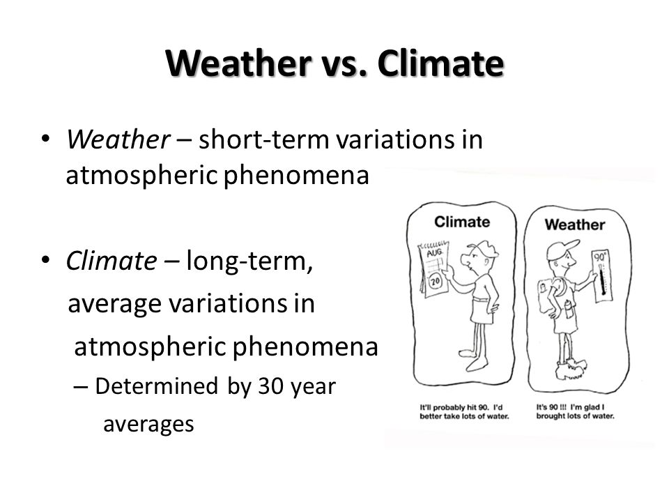 Weather vs. Climate Weather – short-term variations in atmospheric phenomena. Climate – long-term,