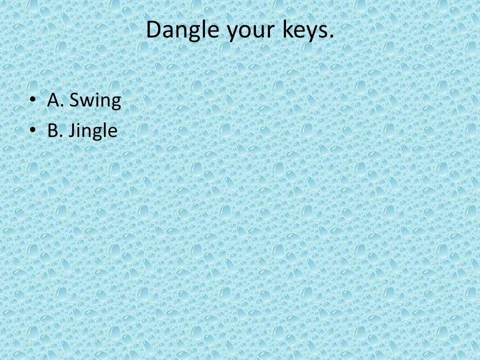 Dangle your keys. A. Swing B. Jingle
