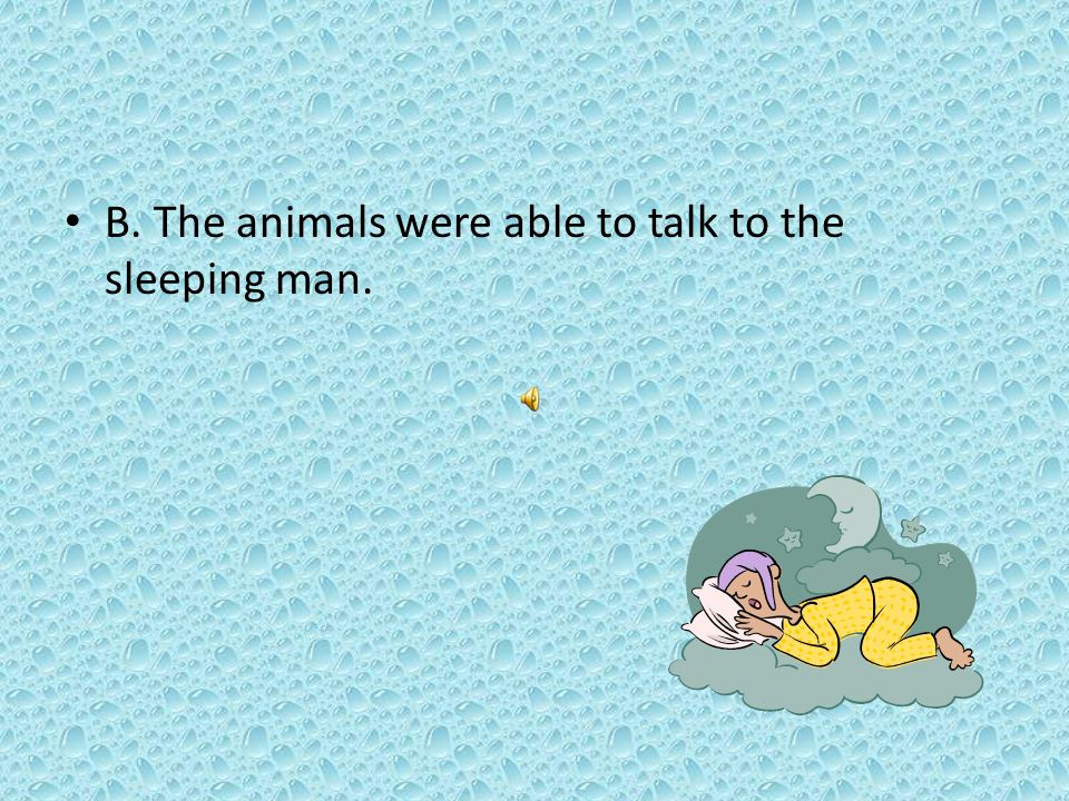 B. The animals were able to talk to the sleeping man.