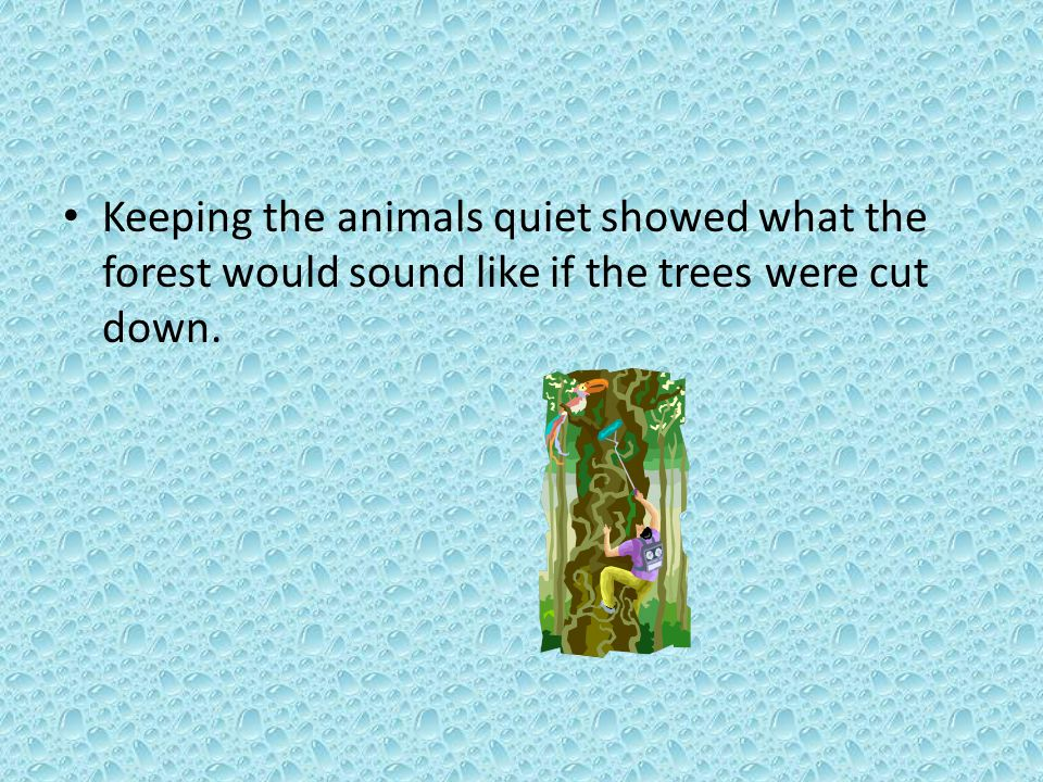 Keeping the animals quiet showed what the forest would sound like if the trees were cut down.