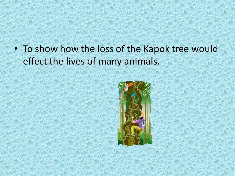To show how the loss of the Kapok tree would effect the lives of many animals.