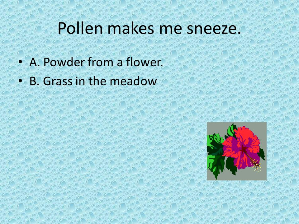 Pollen makes me sneeze. A. Powder from a flower.