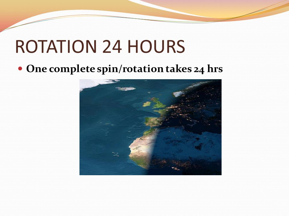 ROTATION 24 HOURS One complete spin/rotation takes 24 hrs