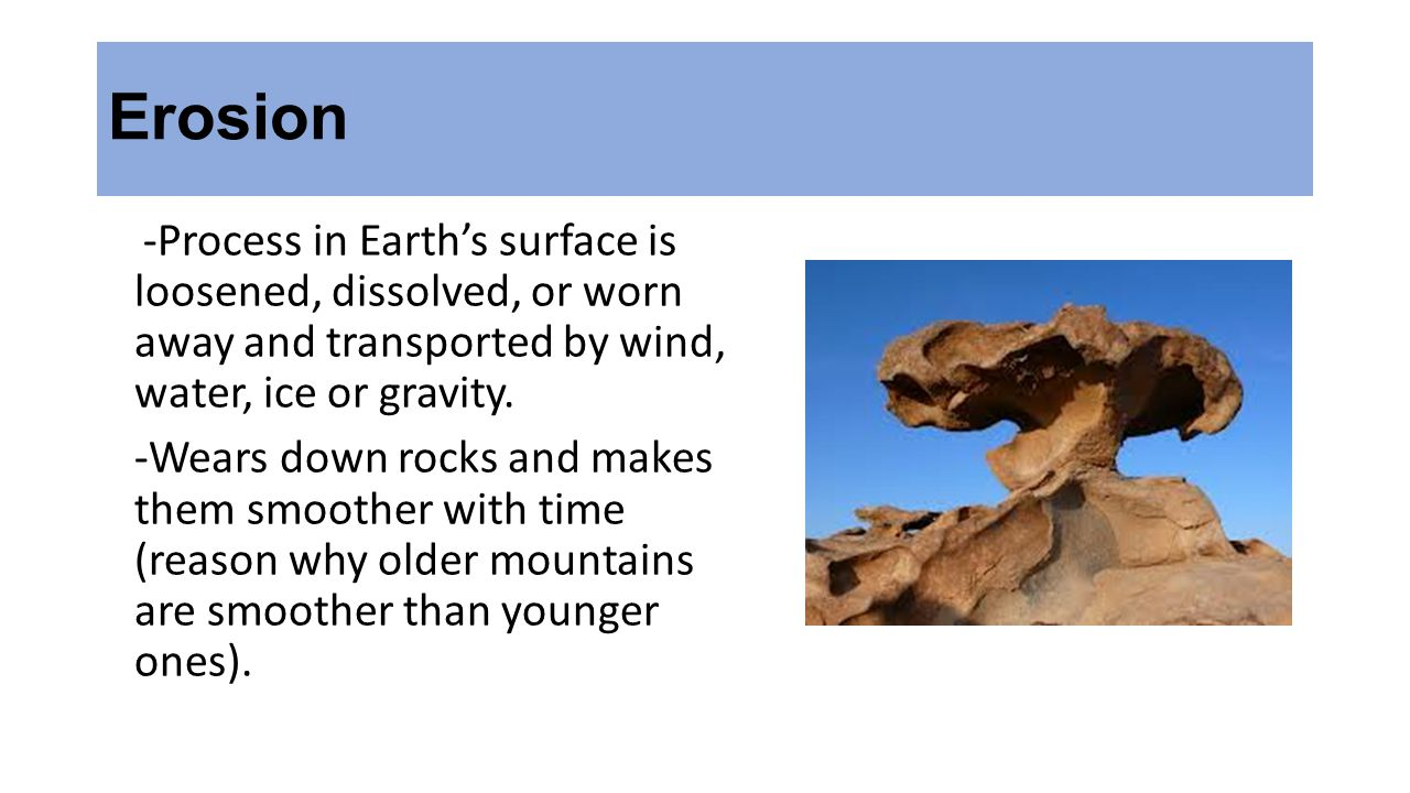 Erosion -Process in Earth's surface is loosened, dissolved, or worn away and transported by wind, water, ice or gravity.