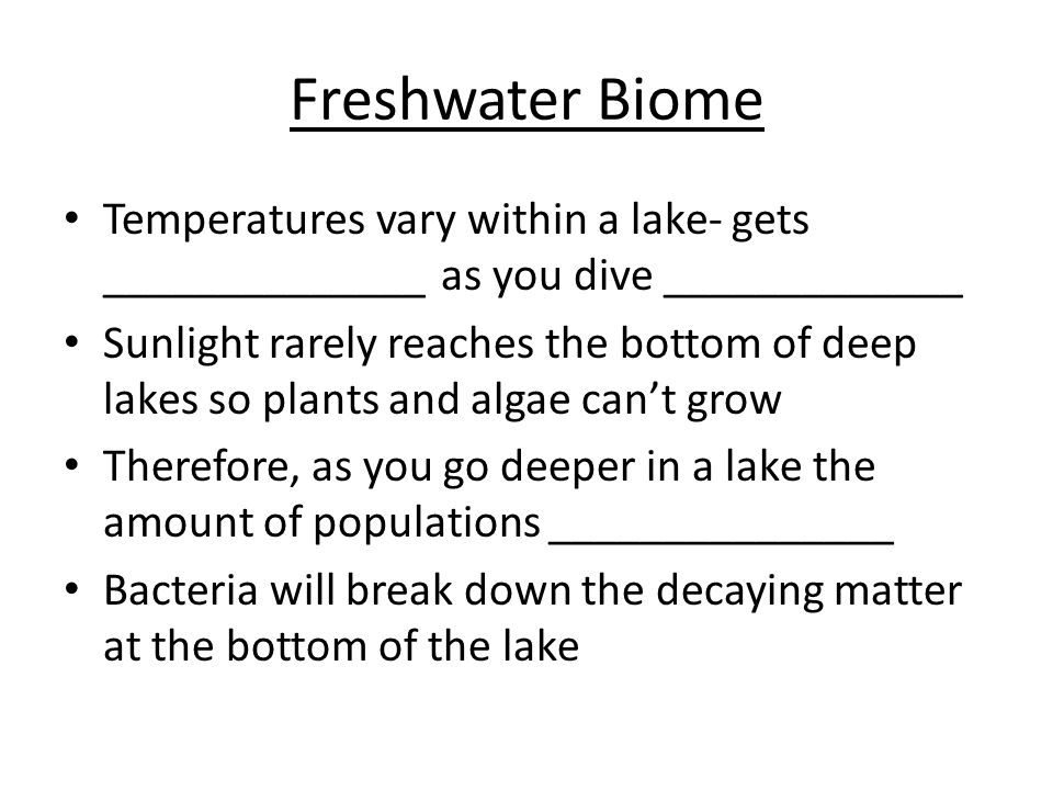 Freshwater Biome Temperatures vary within a lake- gets ______________ as you dive _____________.
