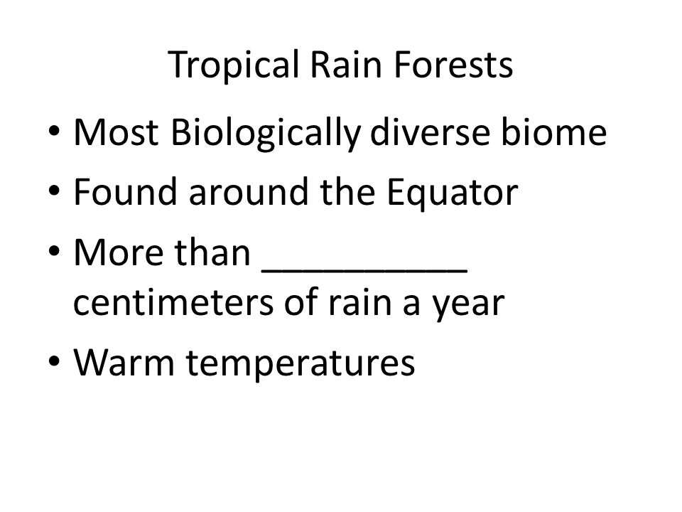 Tropical Rain Forests Most Biologically diverse biome. Found around the Equator. More than __________ centimeters of rain a year.