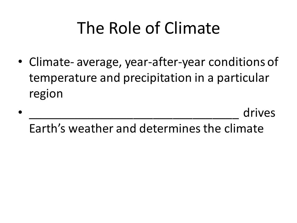 The Role of Climate Climate- average, year-after-year conditions of temperature and precipitation in a particular region.
