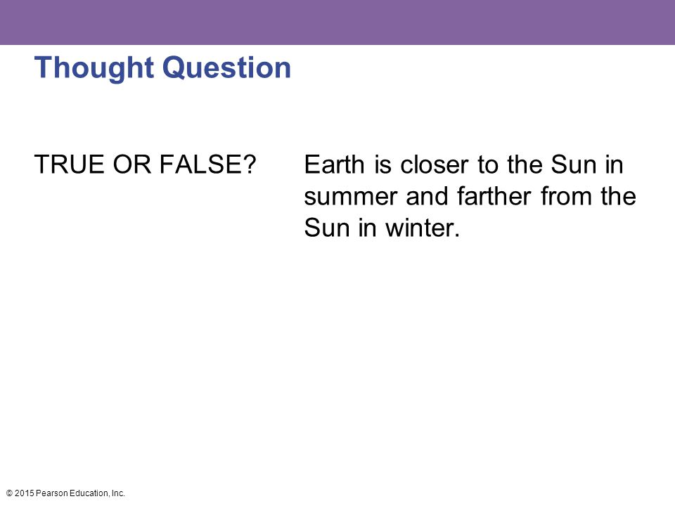 Thought Question TRUE OR FALSE Earth is closer to the Sun in summer and farther from the Sun in winter.