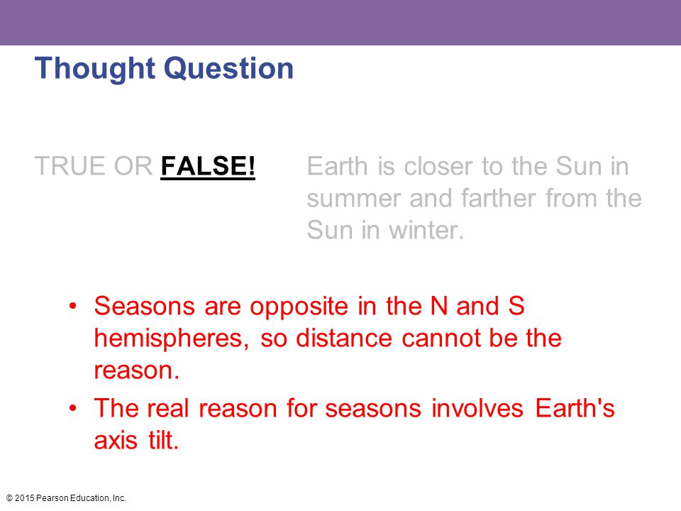 Thought Question TRUE OR FALSE! Earth is closer to the Sun in summer and farther from the Sun in winter.