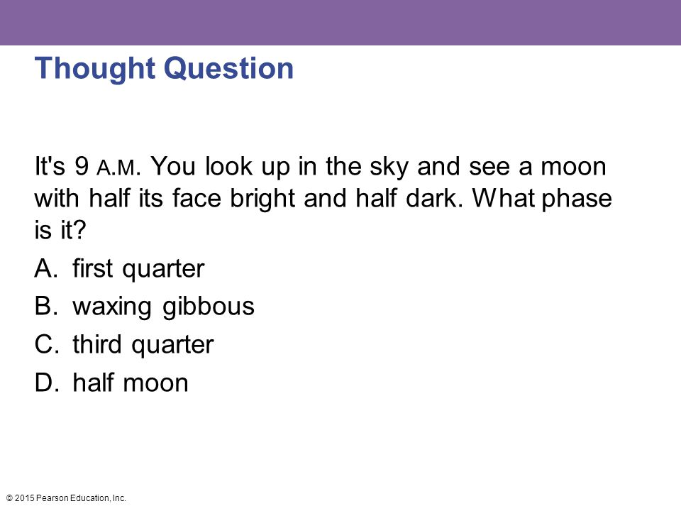 Thought Question It s 9 a.m. You look up in the sky and see a moon with half its face bright and half dark. What phase is it