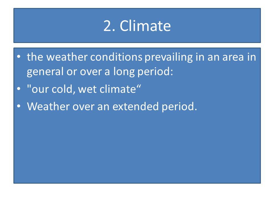 2. Climate the weather conditions prevailing in an area in general or over a long period: our cold, wet climate